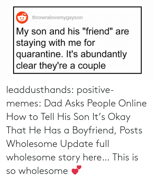Boyfriend: leaddusthands:  positive-memes:    Dad Asks People Online How to Tell His Son It's Okay That He Has a Boyfriend, Posts Wholesome Update  full wholesome story here…   This is so wholesome 💕