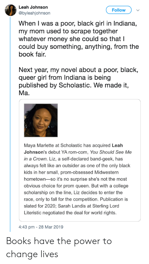 Books, College, and Fall: Leah Johnson  @byleahjohnson  Follow  When I was a poor, black girl in Indiana,  my mom used to scrape together  whatever money she could so that I  could buy something, anything, from the  book fair.  Next year, my novel about a poor, black,  queer girl from Indiana is being  published by Scholastic. We made it,  Ma.  Maya Marlette at Scholastic has acquired Leah  Johnson's debut YA rom-com, You Should See Me  in a Crown. Liz, a self-declared band-geek, has  always felt like an outsider as one of the only black  kids in her small, prom-obsessed Midwestern  hometown-so it's no surprise she's not the most  obvious choice for prom queen. But with a college  scholarship on the line, Liz decides to enter the  race, only to fall for the competition. Publication is  slated for 2020; Sarah Landis at Sterling Lord  Literistic negotiated the deal for world rights.  4:43 pm -28 Mar 2019 Books have the power to change lives