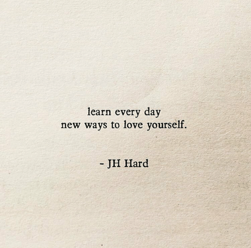 Love, Day, and New: learn every day  new ways to love yourself.  JH Hard