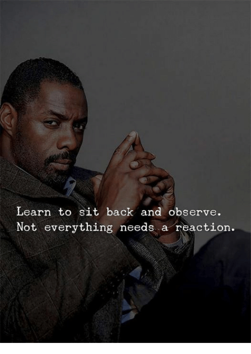Back, Everything, and  Reaction: Learn to sit back and observe.  Not everything needs a reaction.
