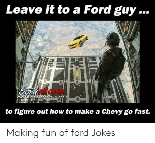 Ford Jokes: Leave it to a Ford guy  RACING  hn  to figure out how to make a Chevy go fast. Making fun of ford Jokes