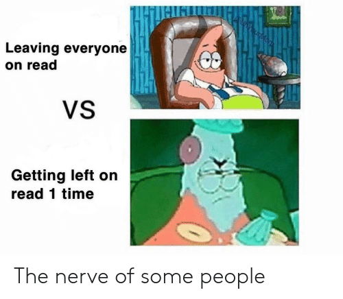 SpongeBob, Read, and People: Leaving everyone  on read  VS  Getting left on  read 1time The nerve of some people