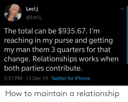Reaching: LeciJ  @LeciJ_  The total can be $935.67. I'm  reaching in my purse and getting  my man them 3 quarters for that  change. Relationships works when  both parties contribute.  5:51 PM · 13 Dec 19 · Twitter for iPhone How to maintain a relationship
