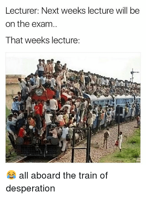Desperation: Lecturer: Next weeks lecture will be  on the exam  That weeks lecture: 😂 all aboard the train of desperation