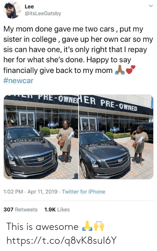 Cars, College, and Iphone: Lee  @itsLeeGatsby  My mom done gave me two cars, put my  sister in college, gave up her own car so my  sis can have one, it's only right that I repay  her for what she's done. Happy to say  financially give back to my momA  #newc ar  PHE-OWNE  ER PRE-OWNED  HE  1:02 PM Apr 11, 2019 Twitter for iPhone  307 Retweets  1.9K Likes This is awesome 🙏🙌 https://t.co/q8vK8suI6Y