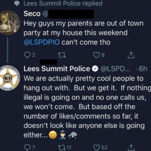 Dank, My House, and Parents: Lees Summit Police replied  Seco @  Hey guys my parents are out of town  party at my house this weekend  @LSPDPIO can't come tho  92  Lees Summit Police·@LSPD...-6h  We are actually pretty cool people to  hang out with. But we get it. If nothing  illegal is going on and no one calls us  we won't come. But based off the  number of likes/comments so far, it  doesn't look like anyone else is going  either...*  7  t011  52
