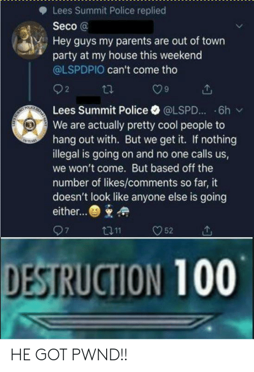 My House, Parents, and Party: Lees Summit Police replied  Seco @  Hey guys my parents are out of town  party at my house this weekend  @LSPDPIO can't come tho  O9  Lees Summit Police·@LSPD...-6h /  We are actually pretty cool people to  hang out with. But we get it. If nothing  illegal is going on and no one calls us,  we won't come. But based off the  number of likes/comments so far, it  doesn't look like anyone else is going  either...  DESTRUCTION 100 HE GOT PWND!!