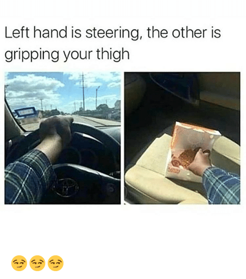 Memes, 🤖, and Thigh: Left hand is steering, the other is  gripping your thigh 😏😏😏