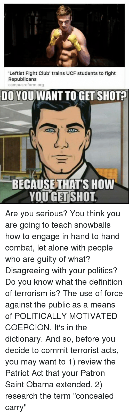 """the patriot: 'Leftist Fight Club' trains UCF students to fight  Republicans  campusreform.org  DO YOU WANTTO GET SHOT  BECAUSE THATS HOW  YOU GET SHOT Are you serious? You think you are going to teach snowballs how to engage in hand to hand combat, let alone with people who are guilty of what?  Disagreeing with your politics?  Do you know what the definition of terrorism is?  The use of force against the public as a means of POLITICALLY MOTIVATED COERCION.   It's in the dictionary.  And so, before you decide to commit terrorist acts, you may want to 1) review the Patriot Act that your Patron Saint Obama extended. 2) research the term """"concealed carry"""""""
