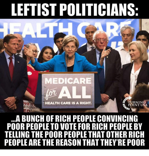 Medicare: LEFTIST POLITICIANS  MEDICARE  VET  IMPR  HEALTH CARE IS A RIGHT.  TURNIN  POINT U  ..A BUNCH OF RICH PEOPLE CONVINCING  POOR PEOPLE TO VOTE FOR RICH PEOPLE BY  TELLING THE POOR PEOPLE THAT OTHER RICH  PEOPLE ARE THE REASON THAT THEY'RE POOR