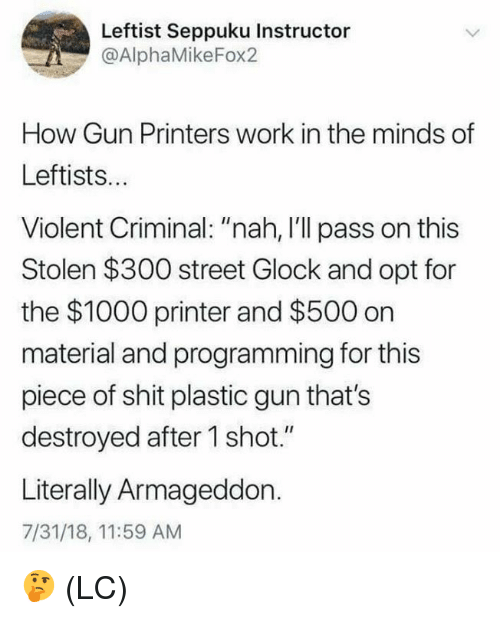 """Memes, Shit, and Work: Leftist Seppuku Instructor  @AlphaMikeFox2  How Gun Printers work in the minds of  Leftists..  Violent Criminal: """"nah, I'll pass on this  Stolen $300 street Glock and opt for  the $1000 printer and $500 on  material and programming for this  piece of shit plastic gun that's  destroyed after 1 shot.""""  Literally Armageddon.  7/31/18, 11:59 AM 🤔 (LC)"""