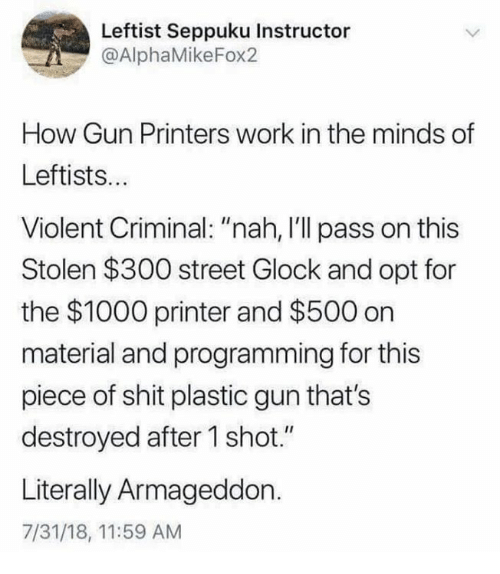 """Memes, Shit, and Work: Leftist Seppuku Instructor  @AlphaMikeFox2  How Gun Printers work in the minds of  Leftists...  Violent Criminal: """"nah, I'll pass on this  Stolen $300 street Glock and opt for  the $1000 printer and $500 on  material and programming for this  piece of shit plastic gun that's  destroyed after 1 shot.""""  Literally Armageddon.  7/31/18, 11:59 AM"""