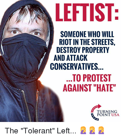 "Memes, Protest, and Riot: LEFTIST  SOMEONE WHO WILL  RIOT IN THE STREETS,  DESTROY PROPERTY  AND ATTACK  CONSERVATIVES  TO PROTEST  AGAINST ""HATE""  TURNING  POINT USA The ""Tolerant"" Left... 🤦‍♀️🤦‍♀️🤦‍♀️"