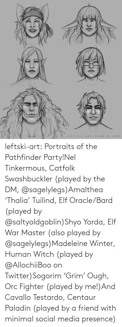 Social media: LEFTS KI - A RT.  TUM B L R . сом  >ф leftski-art:  Portraits of the Pathfinder Party!Nel Tinkermous, Catfolk Swashbuckler (played by the DM, @sagelylegs)Amalthea 'Thalia' Tuilind, Elf Oracle/Bard (played by @saltyoldgoblin)Shyo Yorda, Elf War Master (also played by @sagelylegs)Madeleine Winter, Human Witch (played by @AllochiiBoo on Twitter)Sogorim 'Grim' Ough, Orc Fighter (played by me!)And Cavallo Testardo, Centaur Paladin (played by a friend with minimal social media presence)
