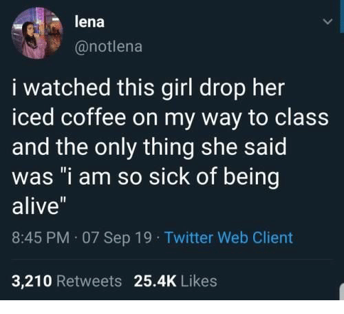 "Alive, Twitter, and Coffee: lena  @notlena  i watched this girl drop her  iced coffee on my way to class  and the only thing she said  was ""i am so sick of being  alive""  8:45 PM 07 Sep 19 Twitter Web Client  3,210 Retweets 25.4K Likes"