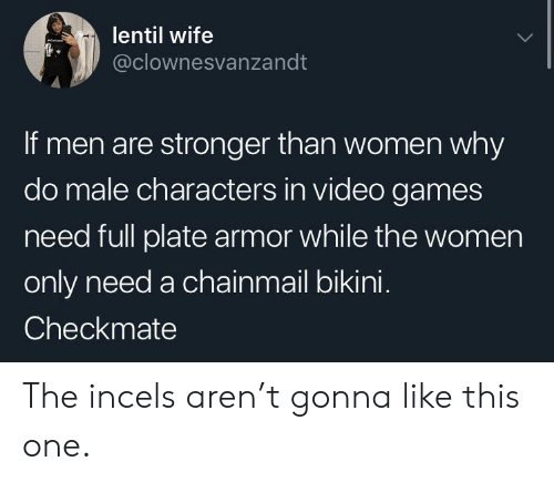 Bikini: lentil wife  @clownesvanzandt  If men are stronger than women why  do male characters in video games  need full plate armor while the women  only need a chainmail bikini.  Checkmate The incels aren't gonna like this one.