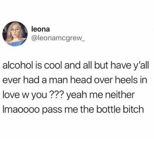 Bitch, Head, and Love: leona  @leonamcgrew  alcohol is cool and all but have y'all  ever had a man head over heels in  love w you ??? yeah me neither  Imaoooo pass me the bottle bitch