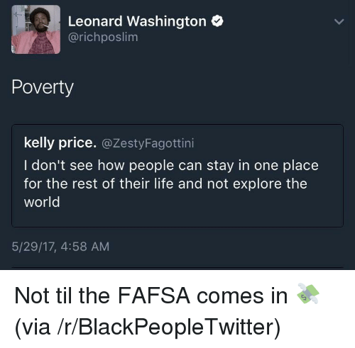 FAFSA: Leonard Washington  @richposlim  Poverty  kelly price. @ZestyFagottini  I don't see how people can stay in one place  for the rest of their life and not explore the  world  5/29/17, 4:58 AM <p>Not til the FAFSA comes in 💸 (via /r/BlackPeopleTwitter)</p>