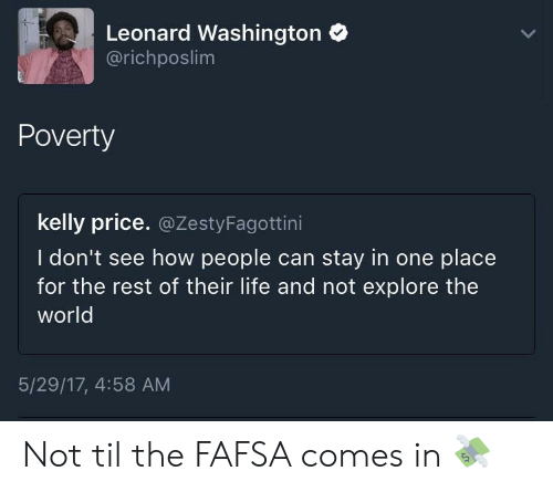 FAFSA: Leonard Washington  @richposlim  Poverty  kelly price. @ZestyFagottini  I don't see how people can stay in one place  for the rest of their life and not explore the  world  5/29/17, 4:58 AM Not til the FAFSA comes in 💸