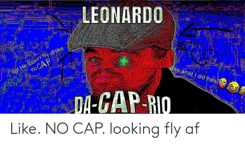cap: LEONARDO  ngl He lookin tly af like  no CAP  See what I did there?O0  DA-GAP-RIO Like. NO CAP. looking fly af