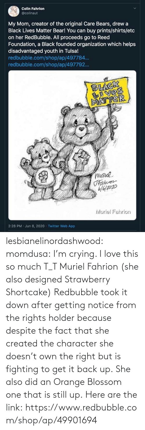 data: lesbianelinordashwood:   momdusa:  I'm crying. I love this so much T_T  Muriel Fahrion (she also designed Strawberry Shortcake)  Redbubble took it down after getting notice from the rights holder because despite the fact that she created the character she doesn't own the right but is fighting to get it back up. She also did an Orange Blossom one that is still up. Here are the link: https://www.redbubble.com/shop/ap/49901694