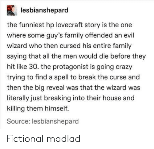 curse: lesbianshepard  the funniest hp lovecraft story is the one  where some guy's family offended an evil  wizard who then cursed his entire family  saying that all the men would die before they  hit like 30. the protagonist is going crazy  trying to find a spell to break the curse and  then the big reveal was that the wizard was  literally just breaking into their house and  killing them himself.  Source: lesbianshepard Fictional madlad