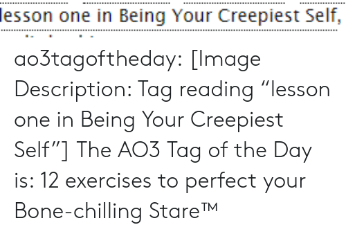 "chilling: lesson one in Being Your Creepiest Self, ao3tagoftheday:  [Image Description: Tag reading ""lesson one in Being Your Creepiest Self""]  The AO3 Tag of the Day is: 12 exercises to perfect your Bone-chilling Stare™"