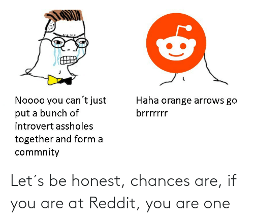 Honest: Let´s be honest, chances are, if you are at Reddit, you are one