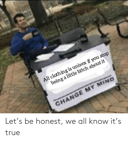 Let: Let's be honest, we all know it's true