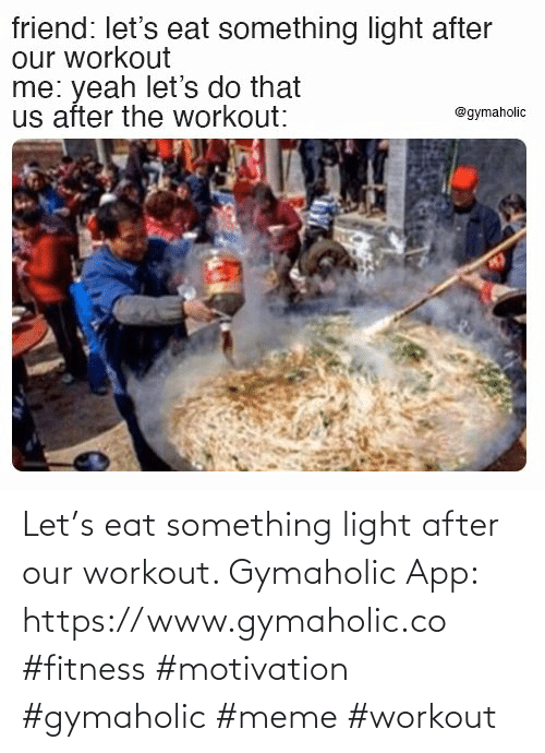 eat: Let's eat something light after our workout.  Gymaholic App: https://www.gymaholic.co  #fitness #motivation #gymaholic #meme #workout