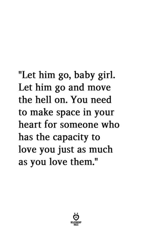 """Baby Girl: """"Let him go, baby girl.  Let him go and move  the hell on. You need  to make space in your  heart for someone who  has the capacity to  love you just as much  as vou love them,"""""""