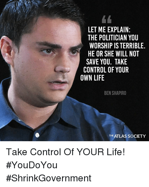 Life, Memes, and Control: LET ME EXPLAIN:  THE POLITICIAN YOU  WORSHIP IS TERRIBLE  HE OR SHE WILL NOT  SAVE YOU. TAKE  CONTROL OF YOUR  OWN LIFE  BEN SHAPIRO  THE ATLAS SOCIETY Take Control Of YOUR Life! #YouDoYou #ShrinkGovernment