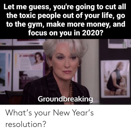 Guess: Let me guess, you're going to cut all  the toxic people out of your life, go  to the gym, make more money, and  focus on you in 2020?  Groundbreaking What's your New Year's resolution?