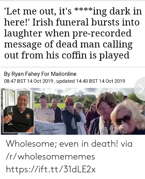 Irish, Death, and Mailonline: 'Let me out, it's  here!' Irish funeral bursts into  **ing dark in  laughter when pre-recorded  message of dead man calling  out from his coffin is played  By Ryan Fahey For Mailonline  08:47 BST 14 Oct 2019, updated 14:40 BST 14 Oct 2019  Ling Wholesome; even in death! via /r/wholesomememes https://ift.tt/31dLE2x