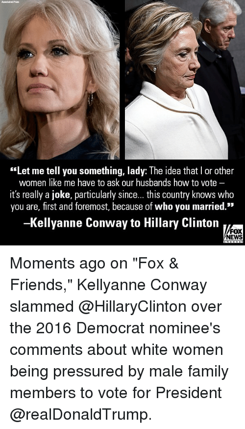 "Conway: ""Let me tell you something, lady: The idea that I or other  women like me have to ask our husbands how to vote -  it's really a joke, particularly since... this country knows who  you are, first and foremost, because of who you married.""  -Kellyanne Conway to Hillary Clinton  FOX  NEWS Moments ago on ""Fox & Friends,"" Kellyanne Conway slammed @HillaryClinton over the 2016 Democrat nominee's comments about white women being pressured by male family members to vote for President @realDonaldTrump."