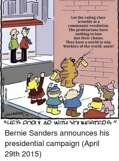 Bernie Sanders: Let the ruling class  tremble at a  communist revolution.  The proletarians have  nothing to lose  but their chains.  They have a world to win.  Workers of the world, unite!  1-11 Bernie Sanders announces his presidential campaign (April 29th 2015)