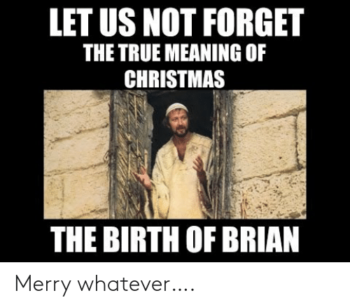 brian: LET US NOT FORGET  THE TRUE MEANING OF  CHRISTMAS  THE BIRTH OF BRIAN Merry whatever….