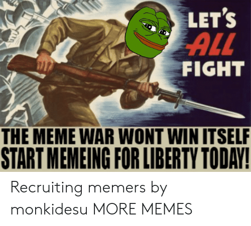Memeing: LET'S  ALL  FIGHT  THE MEME WAR WONT WIN ITSELF  START MEMEING FOR LIBERTY TODAY! Recruiting memers by monkidesu MORE MEMES