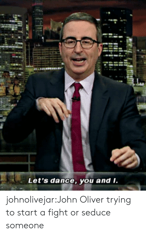 seduce: Let's dance, you and i. johnolivejar:John Oliver trying to start a fight or seduce someone