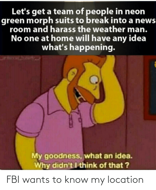 Weather: Let's get a team of people in neon  green morph suits to break into a news  room and harass the weather man.  No one at home will have any idea  what's happening.  My goodness, what an idea.  Why didn't I think of that ? FBI wants to know my location