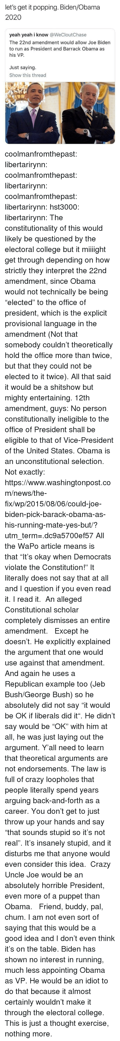 "College, Crazy, and Jeb Bush: let's get it popping. Biden/Obama  2020  yeah yeah i know @WeCloutChase  The 22nd amendment would allow Joe Biden  to run as President and Barrack Obama as  his VP.  Just saying.  Show this thread  600 coolmanfromthepast:  libertarirynn: coolmanfromthepast:   libertarirynn:  coolmanfromthepast:  libertarirynn:  hst3000:  libertarirynn:  The constitutionality of this would likely be questioned by the electoral college but it miiiight get through depending on how strictly they interpret the 22nd amendment, since Obama would not technically be being ""elected"" to the office of president, which is the explicit provisional language in the amendment (Not that somebody couldn't theoretically hold the office more than twice, but that they could not be elected to it twice).  All that said it would be a shitshow but mighty entertaining.  12th amendment, guys:  No person constitutionally ineligible to the office of President shall  be eligible to that of Vice-President of the United States.  Obama is an unconstitutional selection.   Not exactly: https://www.washingtonpost.com/news/the-fix/wp/2015/08/06/could-joe-biden-pick-barack-obama-as-his-running-mate-yes-but/?utm_term=.dc9a5700ef57  All the WaPo article means is that ""It's okay when Democrats violate the Constitution!""  It literally does not say that at all and I question if you even read it.  I read it.  An alleged Constitutional scholar completely dismisses an entire amendment.     Except he doesn't. He explicitly explained the argument that one would use against that amendment. And again he uses a Republican example too (Jeb Bush/George Bush) so he absolutely did not say ""it would be OK if liberals did it"". He didn't say would be ""OK"" with him at all, he was just laying out the argument.  Y'all need to learn that theoretical arguments are not endorsements. The law is full of crazy loopholes that people literally spend years arguing back-and-forth as a career. You don't get to just throw up your hands and say ""that sounds stupid so it's not real"".  It's insanely stupid, and it disturbs me that anyone would even consider this idea.  Crazy Uncle Joe would be an absolutely horrible President, even more of a puppet than Obama.    Friend, buddy, pal, chum. I am not even sort of saying that this would be a good idea and I don't even think it's on the table. Biden has shown no interest in running, much less appointing Obama as VP. He would be an idiot to do that because it almost certainly wouldn't make it through the electoral college. This is just a thought exercise, nothing more."