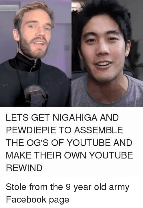 Facebook, youtube.com, and Army: LETS GET NIGAHIGA AND  PEWDIEPIE TO ASSEMBLE  THE OG'S OF YOUTUBE AND  MAKE THEIR OWN YOUTUBE  REWIND