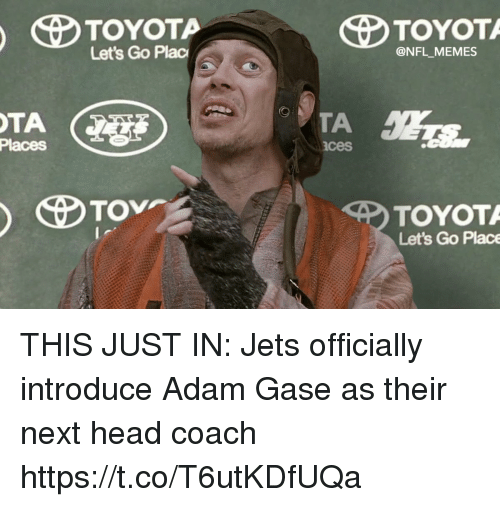 Football, Head, and Memes: Let's Go Plac  @NFL MEMES  Places  ces  TOYOT  Let's Go Place THIS JUST IN: Jets officially introduce Adam Gase as their next head coach https://t.co/T6utKDfUQa