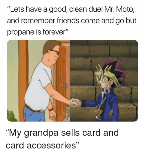 "Friends, Grandpa, and Forever: ""Lets have a good, clean duel Mr. Moto,  and remember friends come and go but  propane is forever"" ""My grandpa sells card and card accessories"""