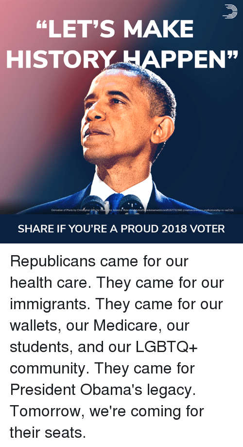 """Medicare: """"LET'S MAKE  HISTORY APPEN  Derivative of Photo by  or America: flickr  ackobamadotcom/8167751566  SHARE IF YOU'RE A PROUD 2018 VOTER Republicans came for our health care. They came for our immigrants. They came for our wallets, our Medicare, our students, and our LGBTQ+ community. They came for President Obama's legacy.  Tomorrow, we're coming for their seats."""