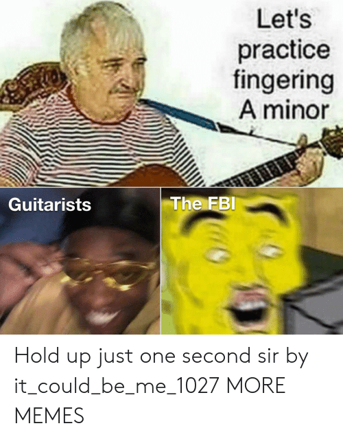 FBI: Let's  practice  fingering  A minor  The FBI  Guitarists Hold up just one second sir by it_could_be_me_1027 MORE MEMES
