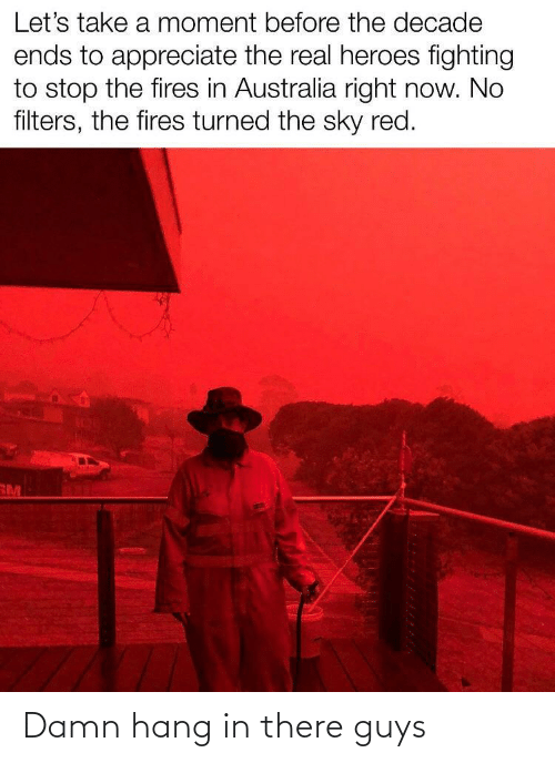 let's: Let's take a moment before the decade  ends to appreciate the real heroes fighting  to stop the fires in Australia right now. No  filters, the fires turned the sky red.  RM Damn hang in there guys
