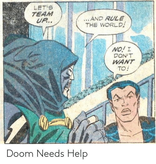 I Dont Want To: LET'S  TEAM  UP..  ...AND RULE  THE WORLD!  NO! I  DON'T  WANT  TO! Doom Needs Help
