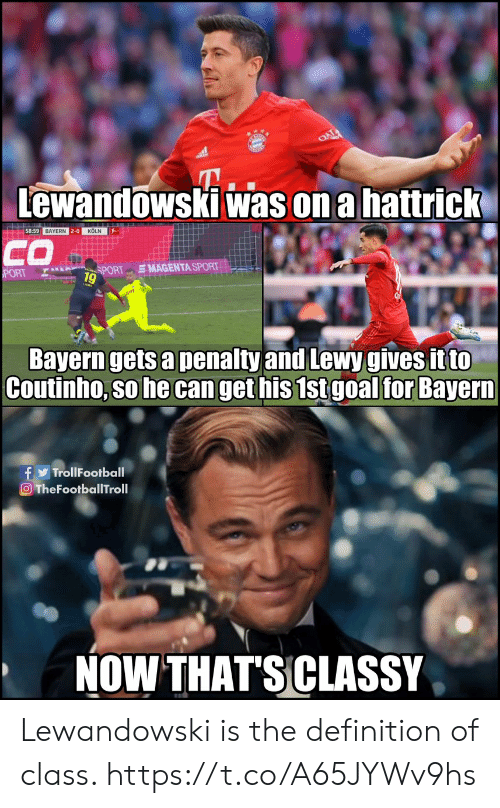 The Definition: Lewandowski was on a hattrick  58:59 BAYERN 2-0 KÖLN  CO  SMAGENTA SPORT  SPORT  PORT  9  Bayern gets a penalty and Lewy gives it to  Coutinho, so he can get his 1st goal for Bayern  f TrollFootball  O TheFootballTroll  NOW THAT'SCLASSY Lewandowski is the definition of class. https://t.co/A65JYWv9hs