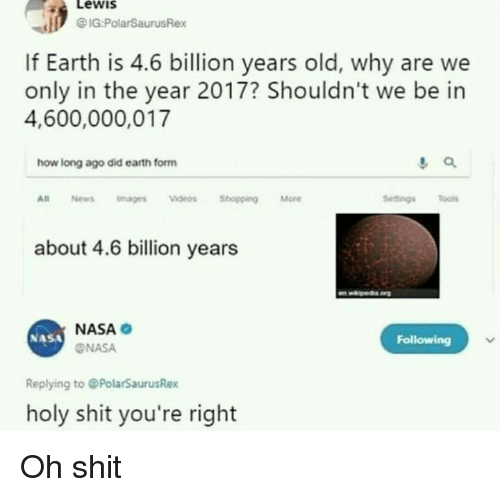 2017: LeWIS  IG PolarSaurusRex  If Earth is 4.6 billion years old, why are we  only in the year 2017? Shouldn't we be in  4,600,000,017  how long ago did earth form  All News mages deos ShoppingMore  Sedingsls  about 4.6 billion years  NASA  @NASA  NASA  Following  Replying to @PolarSaurusRex  holy shit you're right Oh shit